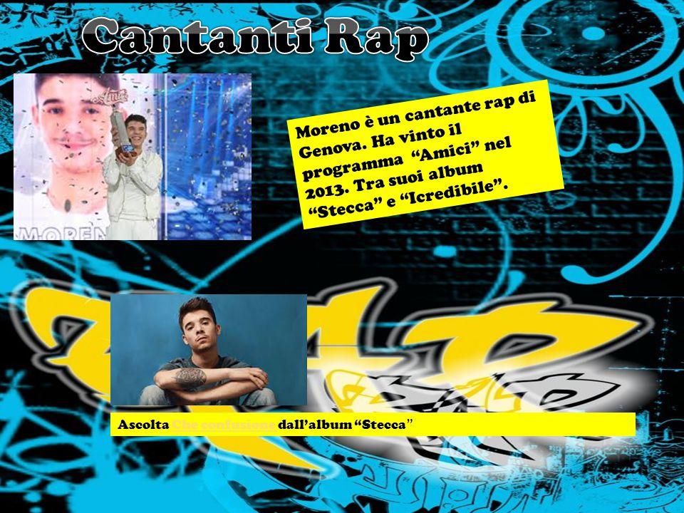 Cantanti Rap Moreno è un cantante rap di Genova. Ha vinto il programma Amici nel 2013. Tra suoi album Stecca e Icredibile .