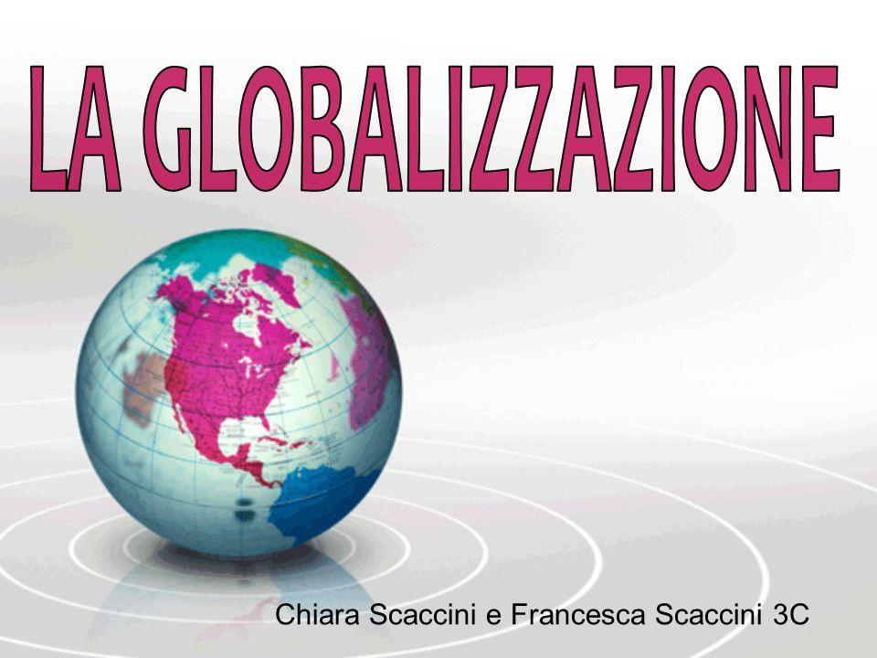 LA GLOBALIZZAZIONE Chiara Scaccini e Francesca Scaccini 3C