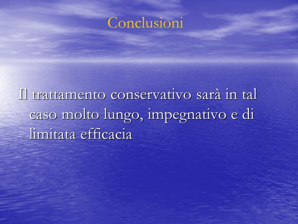 Conclusioni Il trattamento conservativo sarà in tal caso molto lungo, impegnativo e di limitata efficacia.