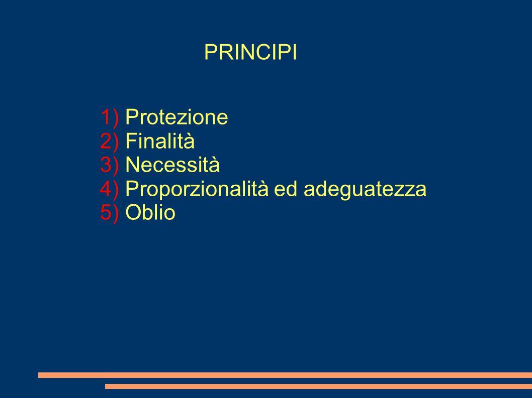PRINCIPI Protezione Finalità Necessità Proporzionalità ed adeguatezza Oblio