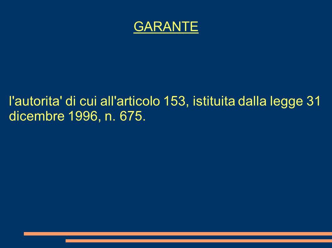GARANTE l autorita di cui all articolo 153, istituita dalla legge 31 dicembre 1996, n. 675.