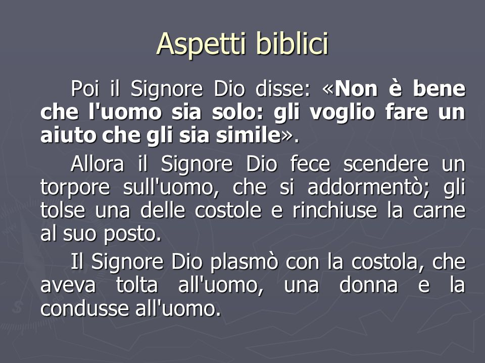 Aspetti biblici Poi il Signore Dio disse: «Non è bene che l uomo sia solo: gli voglio fare un aiuto che gli sia simile».