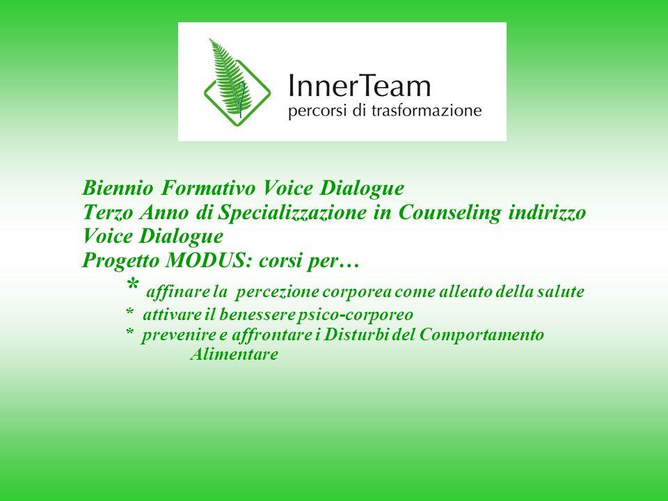 Biennio Formativo Voice Dialogue Terzo Anno di Specializzazione in Counseling indirizzo Voice Dialogue Progetto MODUS: corsi per… * affinare la percezione corporea come alleato della salute * attivare il benessere psico-corporeo * prevenire e affrontare i Disturbi del Comportamento Alimentare