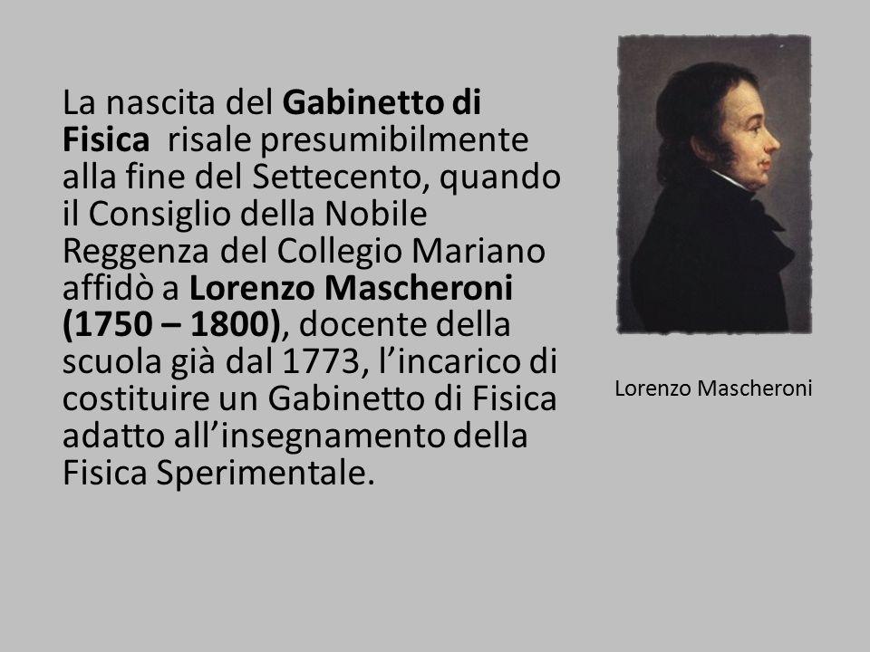 La nascita del Gabinetto di Fisica risale presumibilmente alla fine del Settecento, quando il Consiglio della Nobile Reggenza del Collegio Mariano affidò a Lorenzo Mascheroni (1750 – 1800), docente della scuola già dal 1773, l'incarico di costituire un Gabinetto di Fisica adatto all'insegnamento della Fisica Sperimentale.