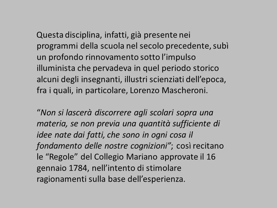 Questa disciplina, infatti, già presente nei programmi della scuola nel secolo precedente, subì un profondo rinnovamento sotto l'impulso illuminista che pervadeva in quel periodo storico alcuni degli insegnanti, illustri scienziati dell'epoca, fra i quali, in particolare, Lorenzo Mascheroni.