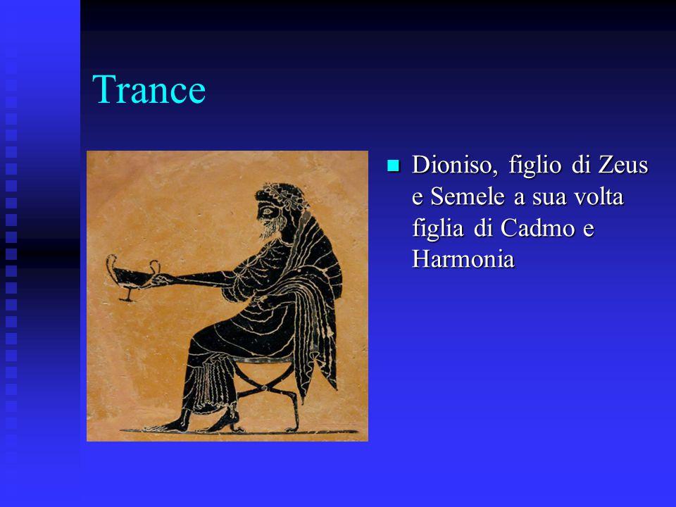 Trance Dioniso, figlio di Zeus e Semele a sua volta figlia di Cadmo e Harmonia