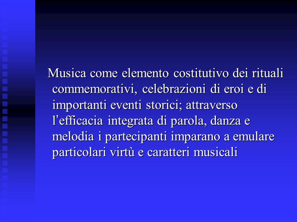 Musica come elemento costitutivo dei rituali commemorativi, celebrazioni di eroi e di importanti eventi storici; attraverso l'efficacia integrata di parola, danza e melodia i partecipanti imparano a emulare particolari virtù e caratteri musicali