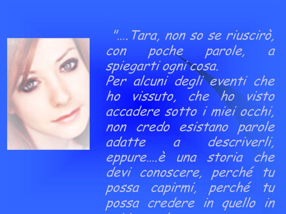 ….Tara, non so se riuscirò, con poche parole, a spiegarti ogni cosa.