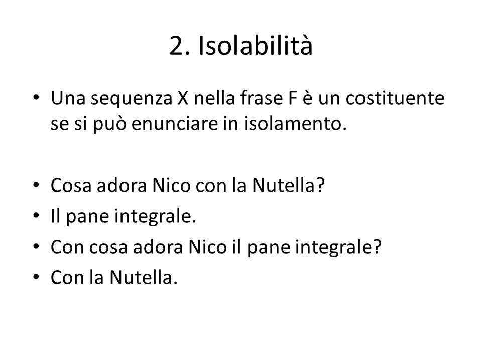 2. Isolabilità Una sequenza X nella frase F è un costituente se si può enunciare in isolamento. Cosa adora Nico con la Nutella