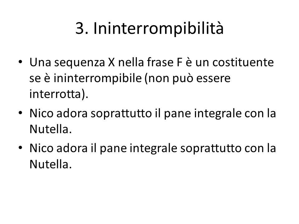 3. Ininterrompibilità Una sequenza X nella frase F è un costituente se è ininterrompibile (non può essere interrotta).