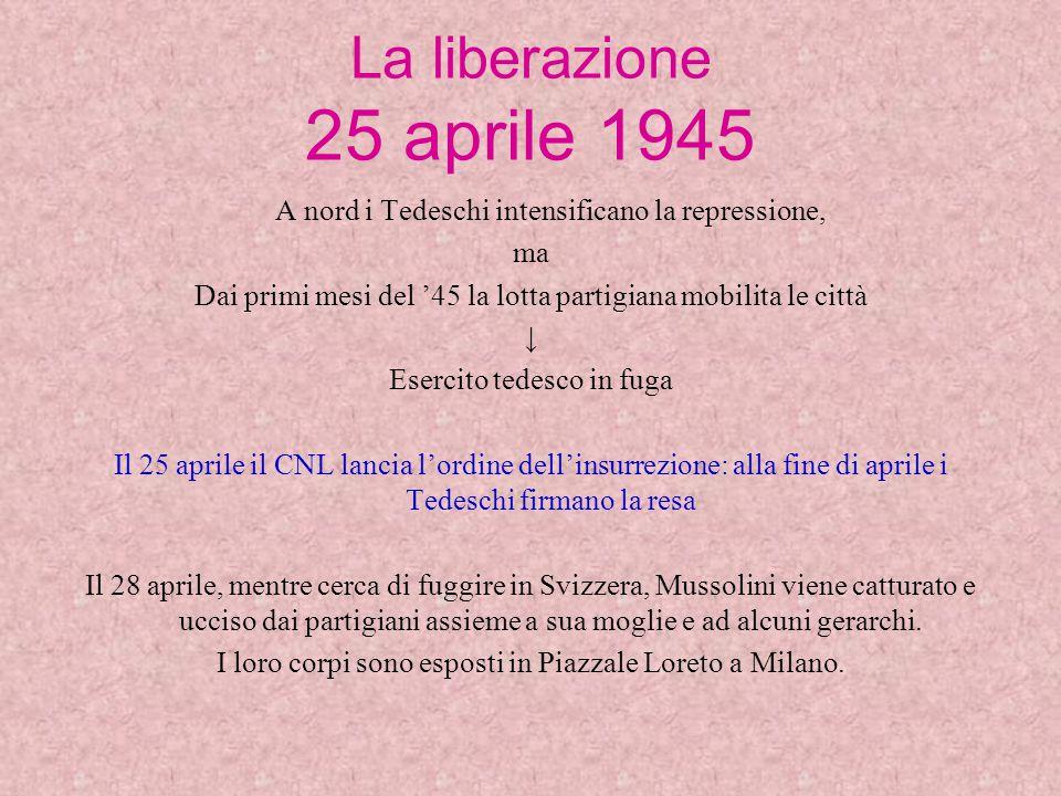 La liberazione 25 aprile 1945 A nord i Tedeschi intensificano la repressione, ma. Dai primi mesi del '45 la lotta partigiana mobilita le città.