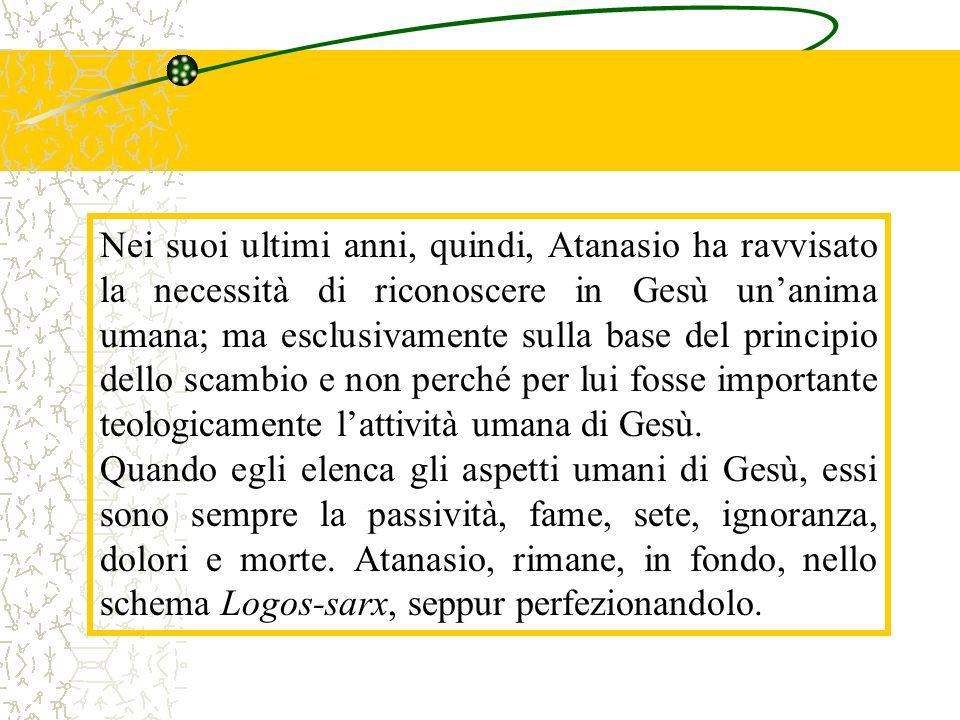 Nei suoi ultimi anni, quindi, Atanasio ha ravvisato la necessità di riconoscere in Gesù un'anima umana; ma esclusivamente sulla base del principio dello scambio e non perché per lui fosse importante teologicamente l'attività umana di Gesù.