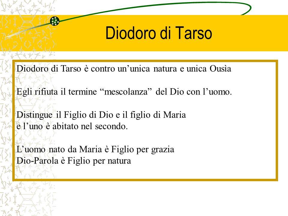 Diodoro di Tarso Diodoro di Tarso è contro un'unica natura e unica Ousìa. Egli rifiuta il termine mescolanza del Dio con l'uomo.