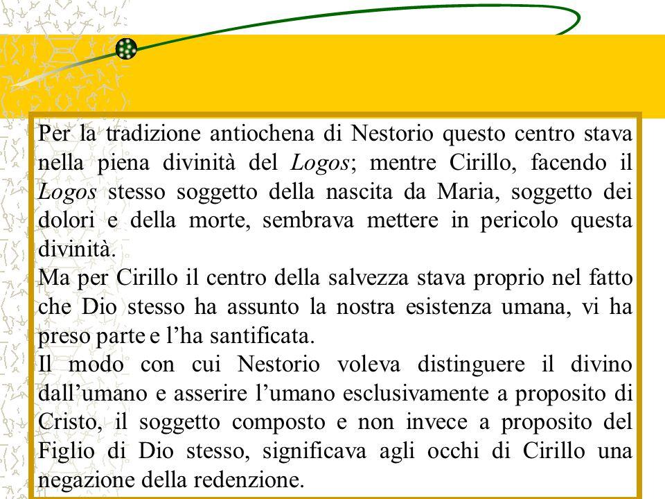 Per la tradizione antiochena di Nestorio questo centro stava nella piena divinità del Logos; mentre Cirillo, facendo il Logos stesso soggetto della nascita da Maria, soggetto dei dolori e della morte, sembrava mettere in pericolo questa divinità.