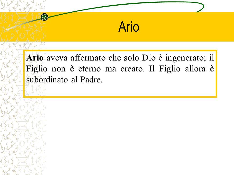 Ario Ario aveva affermato che solo Dio è ingenerato; il Figlio non è eterno ma creato.