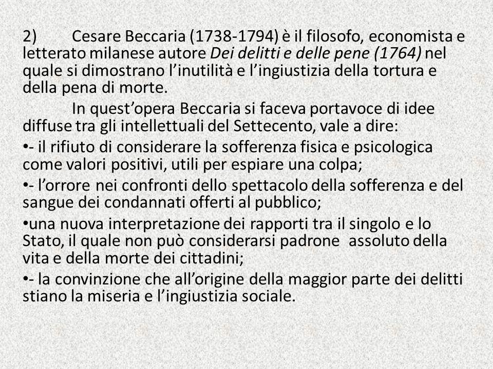 2) Cesare Beccaria (1738-1794) è il filosofo, economista e letterato milanese autore Dei delitti e delle pene (1764) nel quale si dimostrano l'inutilità e l'ingiustizia della tortura e della pena di morte.