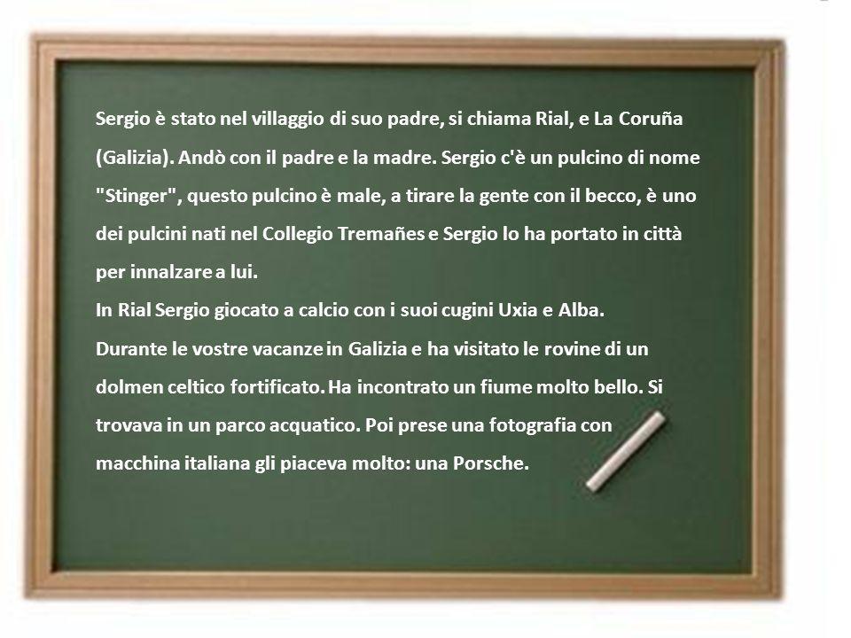 Sergio è stato nel villaggio di suo padre, si chiama Rial, e La Coruña (Galizia). Andò con il padre e la madre. Sergio c è un pulcino di nome Stinger , questo pulcino è male, a tirare la gente con il becco, è uno dei pulcini nati nel Collegio Tremañes e Sergio lo ha portato in città per innalzare a lui. In Rial Sergio giocato a calcio con i suoi cugini Uxia e Alba. Durante le vostre vacanze in Galizia e ha visitato le rovine di un dolmen celtico fortificato. Ha incontrato un fiume molto bello. Si trovava in un parco acquatico. Poi prese una fotografia con