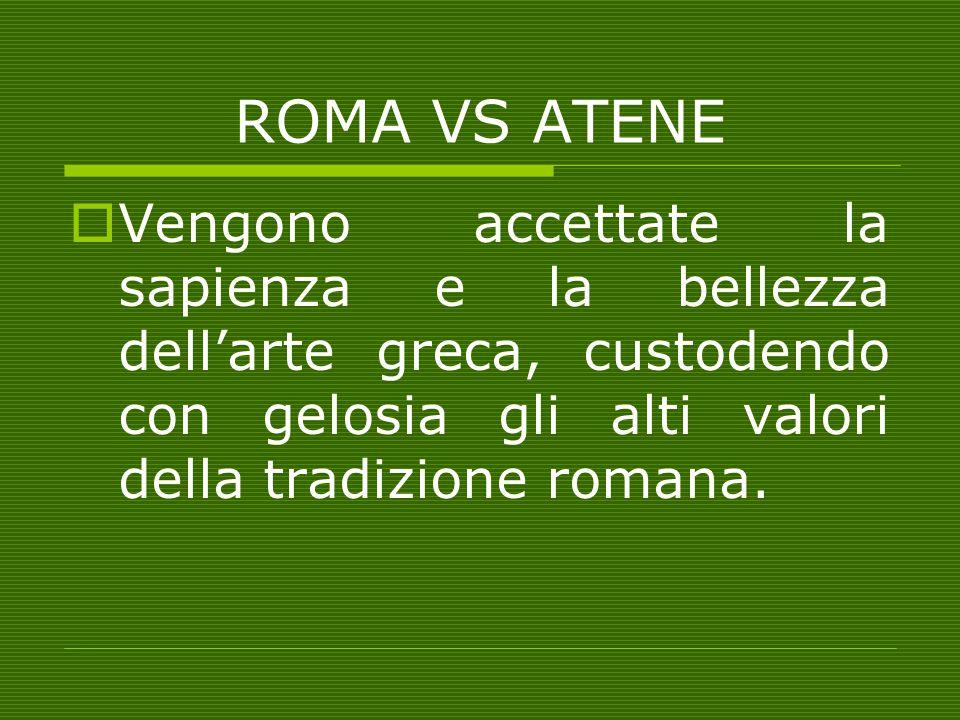 ROMA VS ATENE Vengono accettate la sapienza e la bellezza dell'arte greca, custodendo con gelosia gli alti valori della tradizione romana.