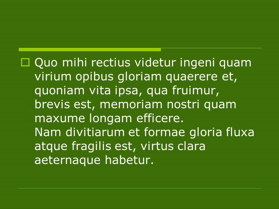 Quo mihi rectius videtur ingeni quam virium opibus gloriam quaerere et, quoniam vita ipsa, qua fruimur, brevis est, memoriam nostri quam maxume longam efficere.