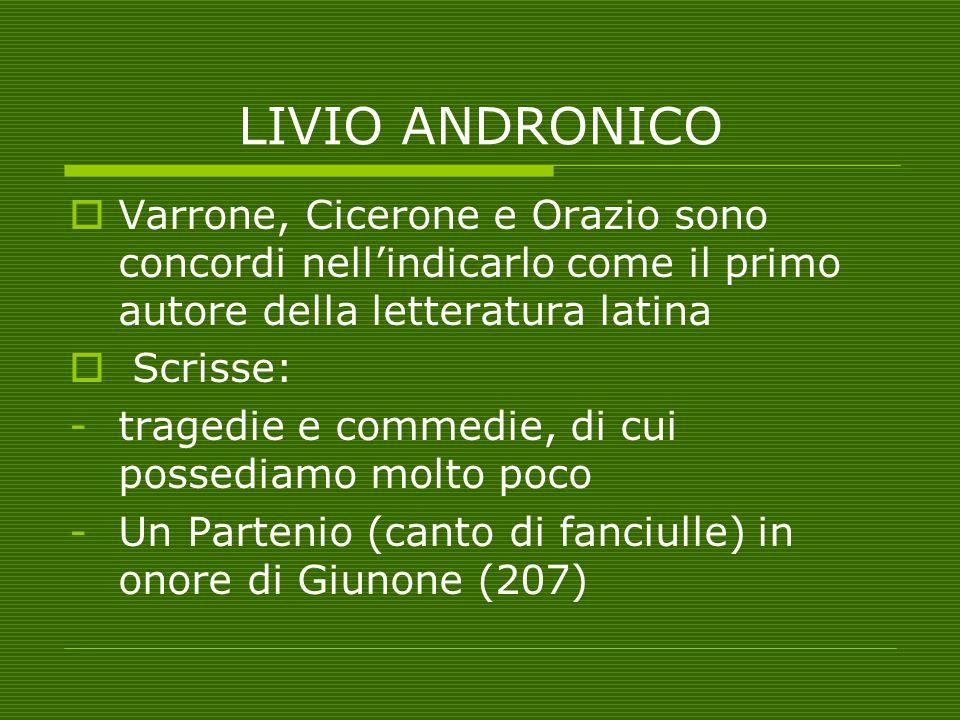LIVIO ANDRONICO Varrone, Cicerone e Orazio sono concordi nell'indicarlo come il primo autore della letteratura latina.