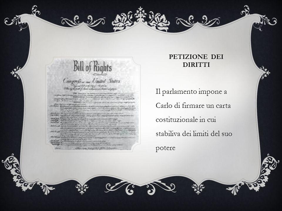 PETIZIONE DEI DIRITTI Il parlamento impone a Carlo di firmare un carta costituzionale in cui stabiliva dei limiti del suo potere.