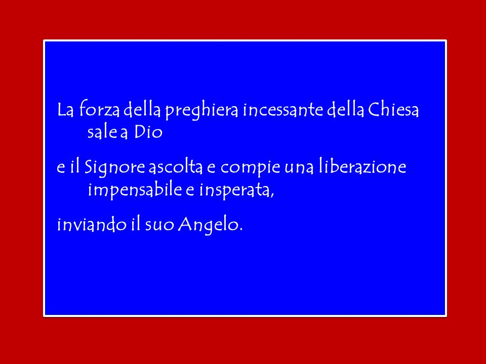 La forza della preghiera incessante della Chiesa sale a Dio e il Signore ascolta e compie una liberazione impensabile e insperata, inviando il suo Angelo.