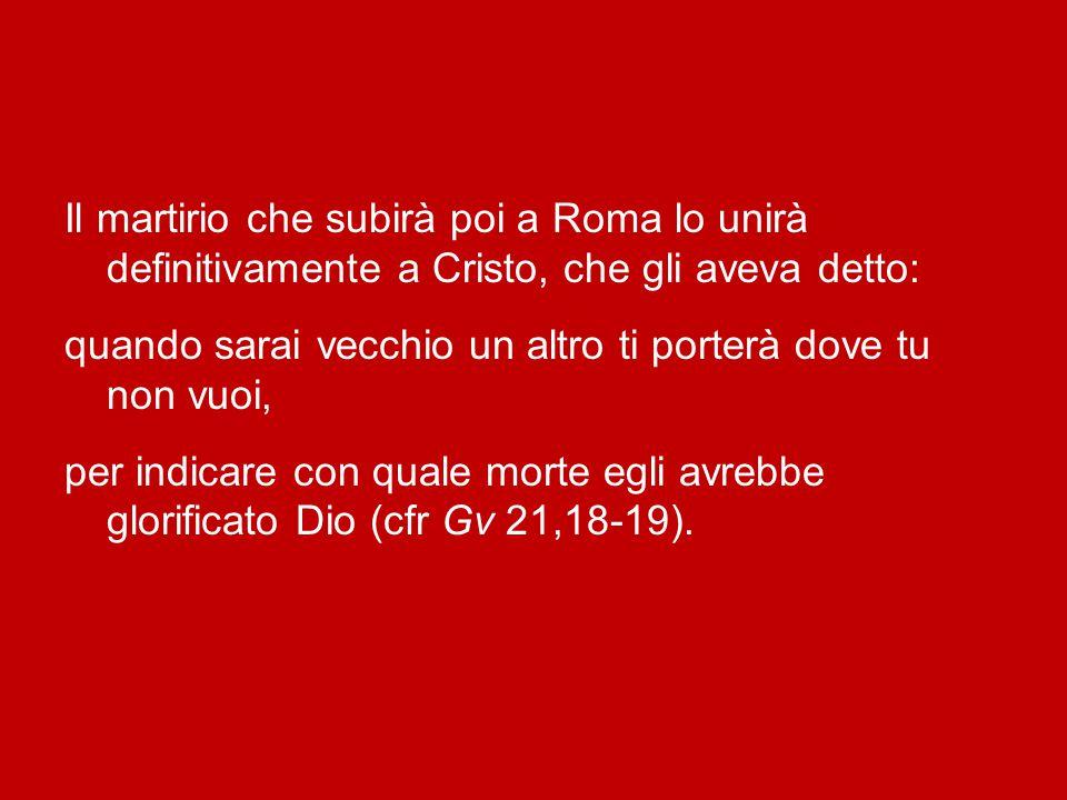 Il martirio che subirà poi a Roma lo unirà definitivamente a Cristo, che gli aveva detto: quando sarai vecchio un altro ti porterà dove tu non vuoi, per indicare con quale morte egli avrebbe glorificato Dio (cfr Gv 21,18-19).