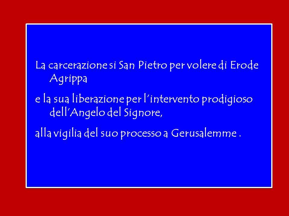 La carcerazione si San Pietro per volere di Erode Agrippa e la sua liberazione per l'intervento prodigioso dell'Angelo del Signore, alla vigilia del suo processo a Gerusalemme .