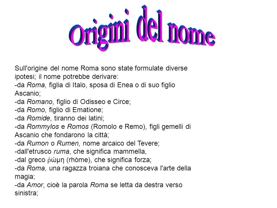 Origini del nome Sull origine del nome Roma sono state formulate diverse ipotesi; il nome potrebbe derivare:
