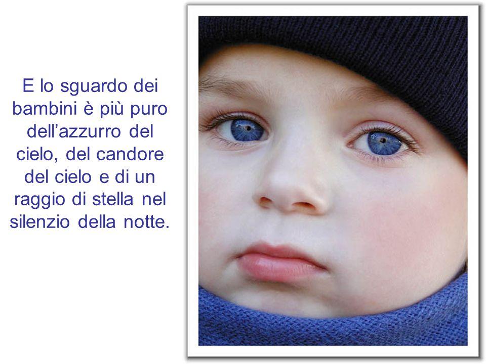 E lo sguardo dei bambini è più puro dell'azzurro del cielo, del candore del cielo e di un raggio di stella nel silenzio della notte.