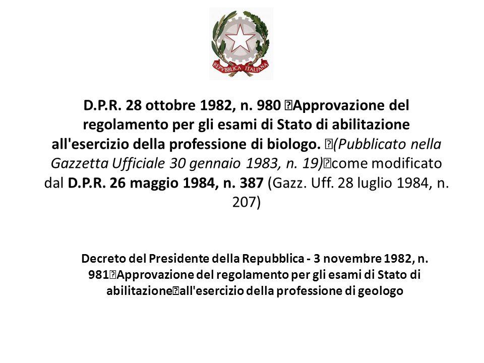 D.P.R. 28 ottobre 1982, n. 980 Approvazione del regolamento per gli esami di Stato di abilitazione all esercizio della professione di biologo. (Pubblicato nella Gazzetta Ufficiale 30 gennaio 1983, n. 19) come modificato dal D.P.R. 26 maggio 1984, n. 387 (Gazz. Uff. 28 luglio 1984, n. 207)
