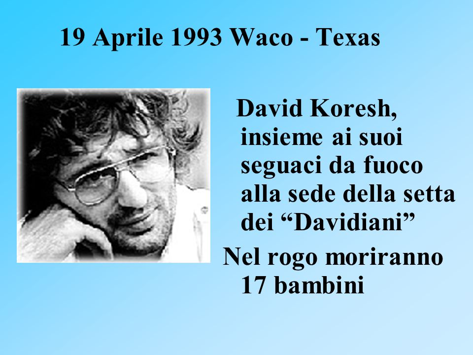 19 Aprile 1993 Waco - Texas David Koresh, insieme ai suoi seguaci da fuoco alla sede della setta dei Davidiani