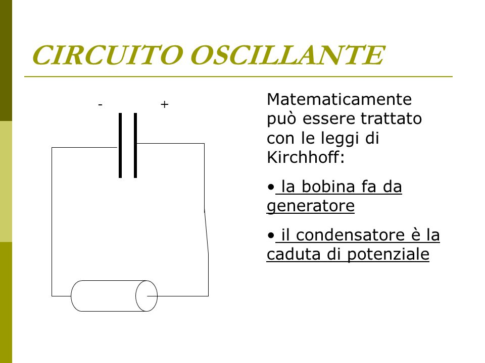 CIRCUITO OSCILLANTE Matematicamente può essere trattato con le leggi di Kirchhoff: la bobina fa da generatore.