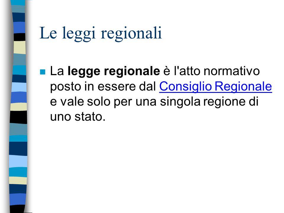 Le leggi regionali La legge regionale è l atto normativo posto in essere dal Consiglio Regionale e vale solo per una singola regione di uno stato.