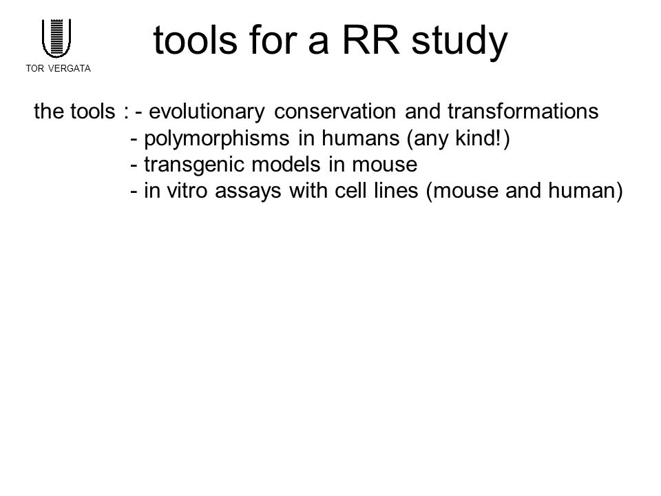 tools for a RR study TOR VERGATA. the tools : - evolutionary conservation and transformations. - polymorphisms in humans (any kind!)
