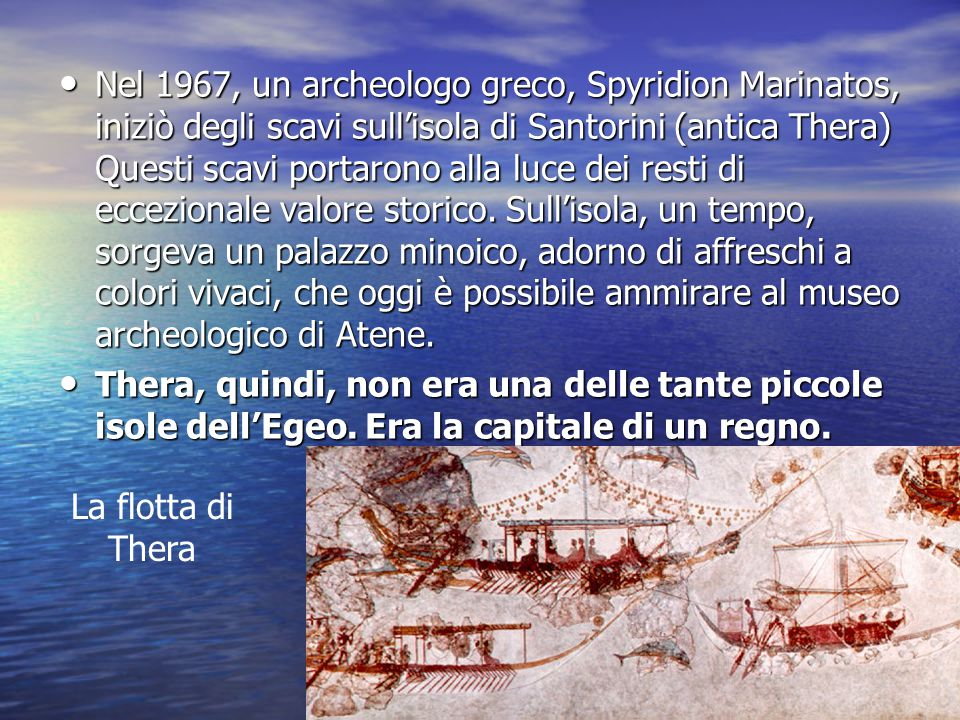 Nel 1967, un archeologo greco, Spyridion Marinatos, iniziò degli scavi sull'isola di Santorini (antica Thera) Questi scavi portarono alla luce dei resti di eccezionale valore storico. Sull'isola, un tempo, sorgeva un palazzo minoico, adorno di affreschi a colori vivaci, che oggi è possibile ammirare al museo archeologico di Atene.