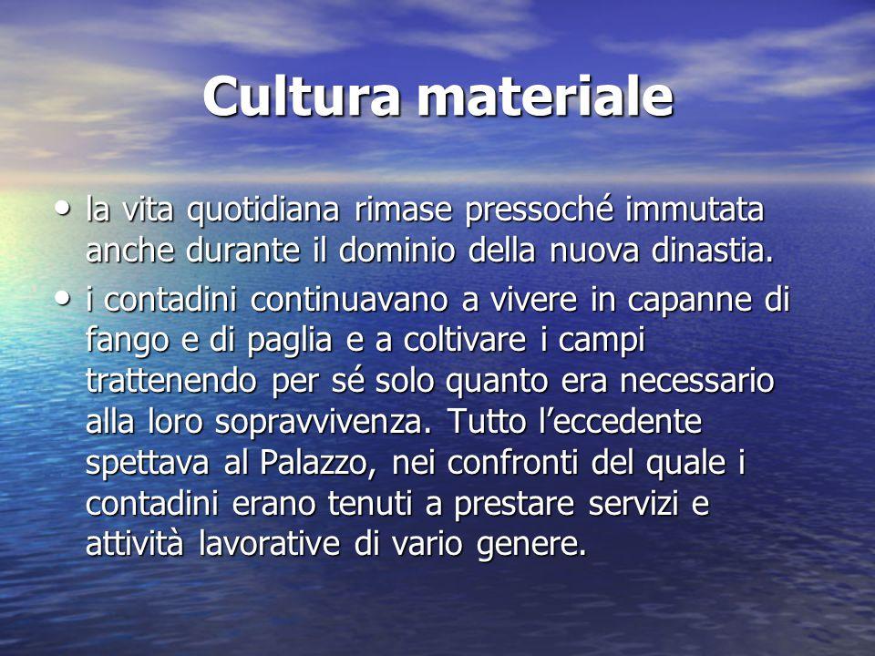 Cultura materiale la vita quotidiana rimase pressoché immutata anche durante il dominio della nuova dinastia.