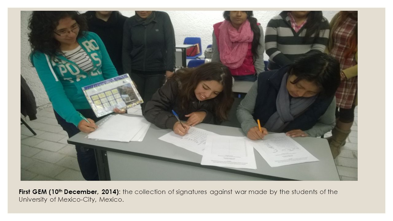 First GEM (10th December, 2014): the collection of signatures against war made by the students of the University of Mexico-City, Mexico.