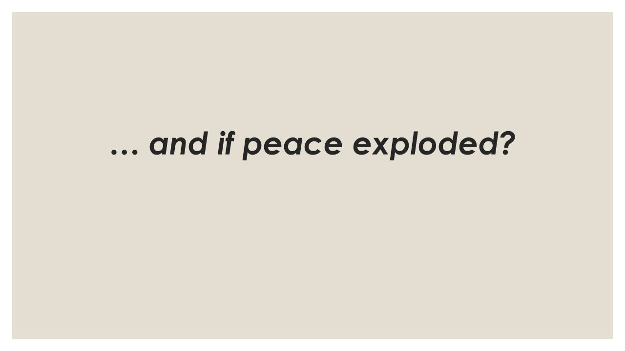 … and if peace exploded