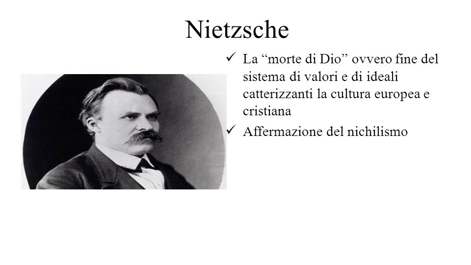 Nietzsche La morte di Dio ovvero fine del sistema di valori e di ideali catterizzanti la cultura europea e cristiana.