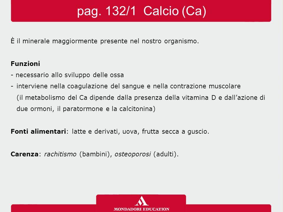 pag. 132/1 Calcio (Ca) È il minerale maggiormente presente nel nostro organismo. Funzioni. - necessario allo sviluppo delle ossa.