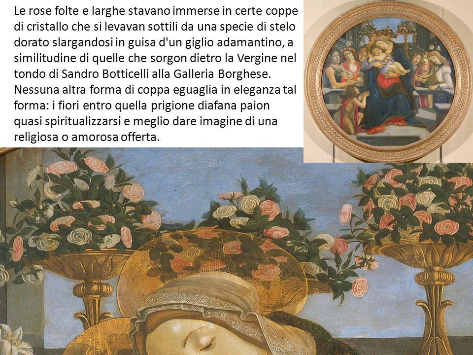 Le rose folte e larghe stavano immerse in certe coppe di cristallo che si levavan sottili da una specie di stelo dorato slargandosi in guisa d un giglio adamantino, a similitudine di quelle che sorgon dietro la Vergine nel tondo di Sandro Botticelli alla Galleria Borghese.