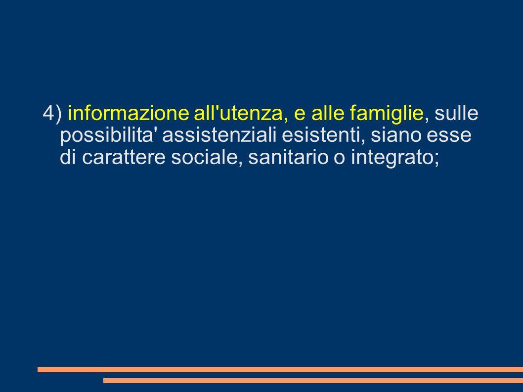 4) informazione all utenza, e alle famiglie, sulle possibilita assistenziali esistenti, siano esse di carattere sociale, sanitario o integrato;