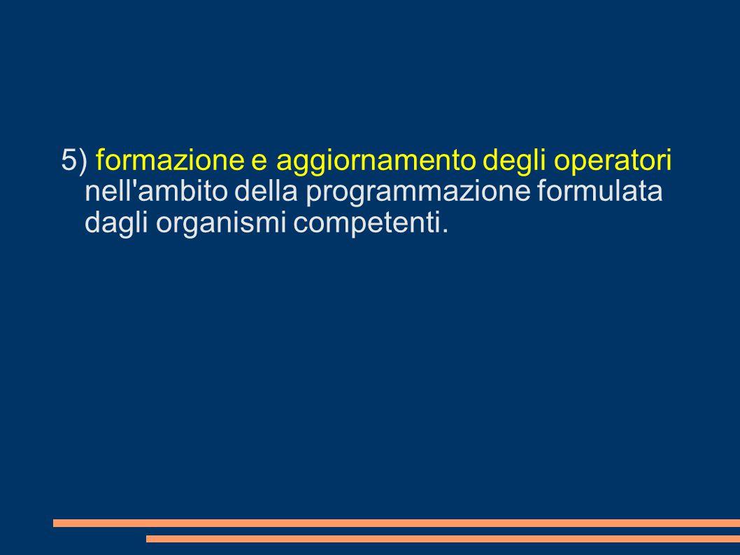 5) formazione e aggiornamento degli operatori nell ambito della programmazione formulata dagli organismi competenti.