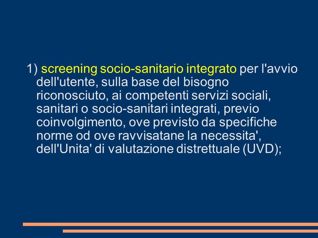 1) screening socio-sanitario integrato per l avvio dell utente, sulla base del bisogno riconosciuto, ai competenti servizi sociali, sanitari o socio-sanitari integrati, previo coinvolgimento, ove previsto da specifiche norme od ove ravvisatane la necessita , dell Unita di valutazione distrettuale (UVD);