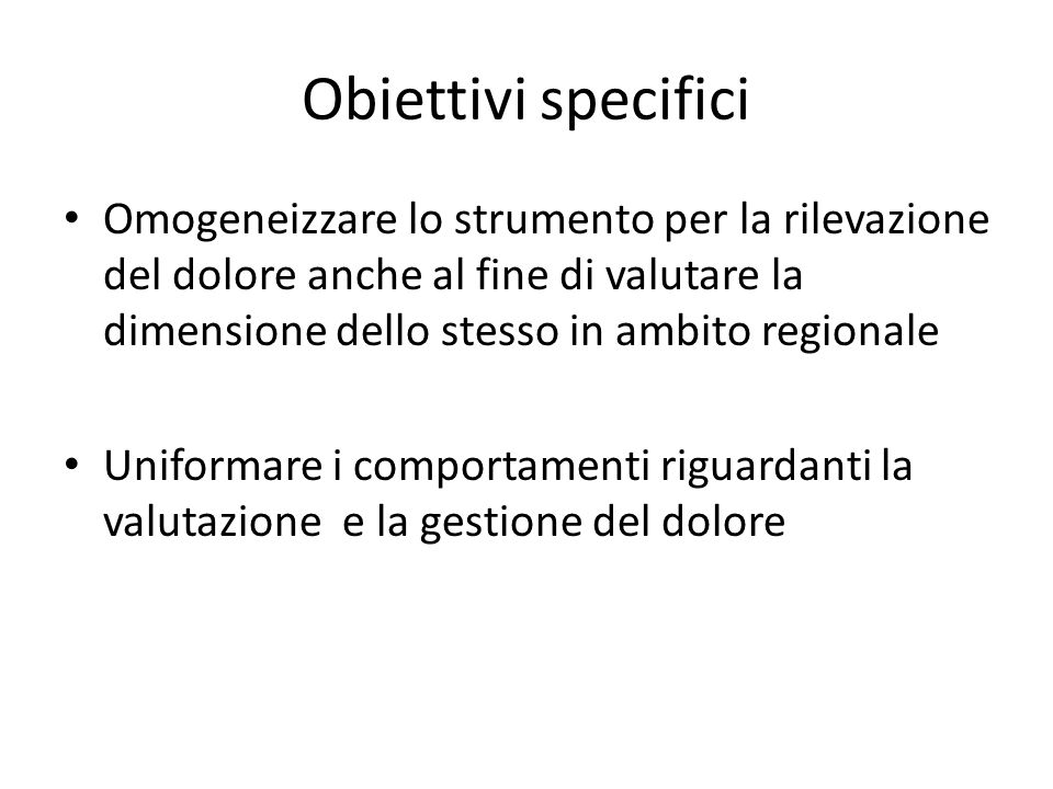 Obiettivi specifici Omogeneizzare lo strumento per la rilevazione del dolore anche al fine di valutare la dimensione dello stesso in ambito regionale.