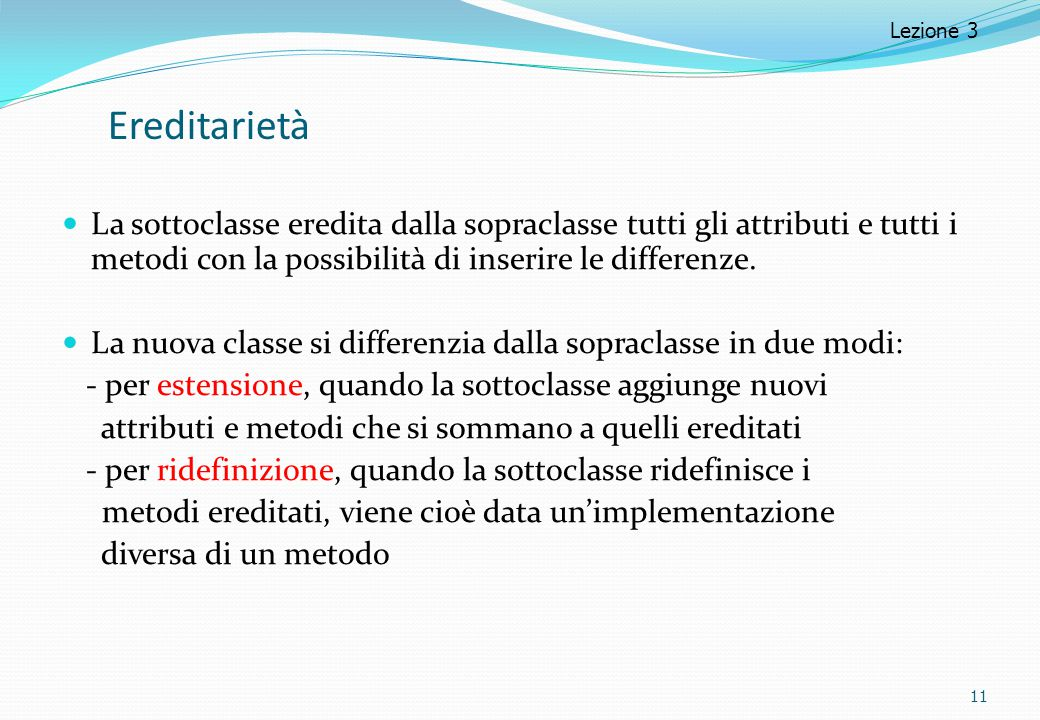 Lezione 3 Ereditarietà. La sottoclasse eredita dalla sopraclasse tutti gli attributi e tutti i metodi con la possibilità di inserire le differenze.