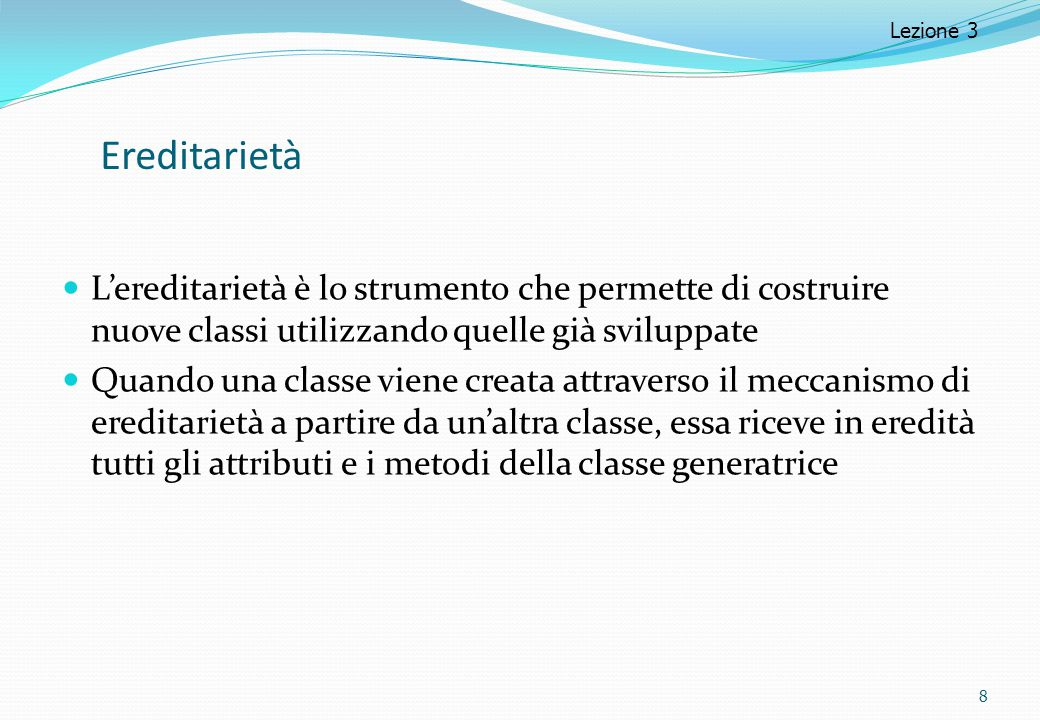 Lezione 3 Ereditarietà. L'ereditarietà è lo strumento che permette di costruire nuove classi utilizzando quelle già sviluppate.