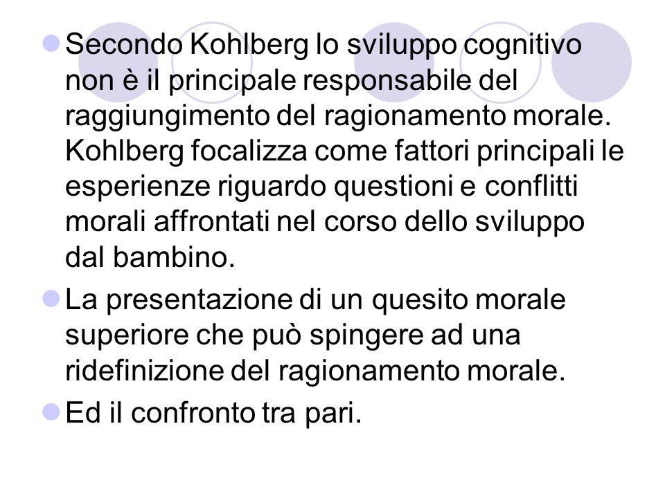 Secondo Kohlberg lo sviluppo cognitivo non è il principale responsabile del raggiungimento del ragionamento morale. Kohlberg focalizza come fattori principali le esperienze riguardo questioni e conflitti morali affrontati nel corso dello sviluppo dal bambino.