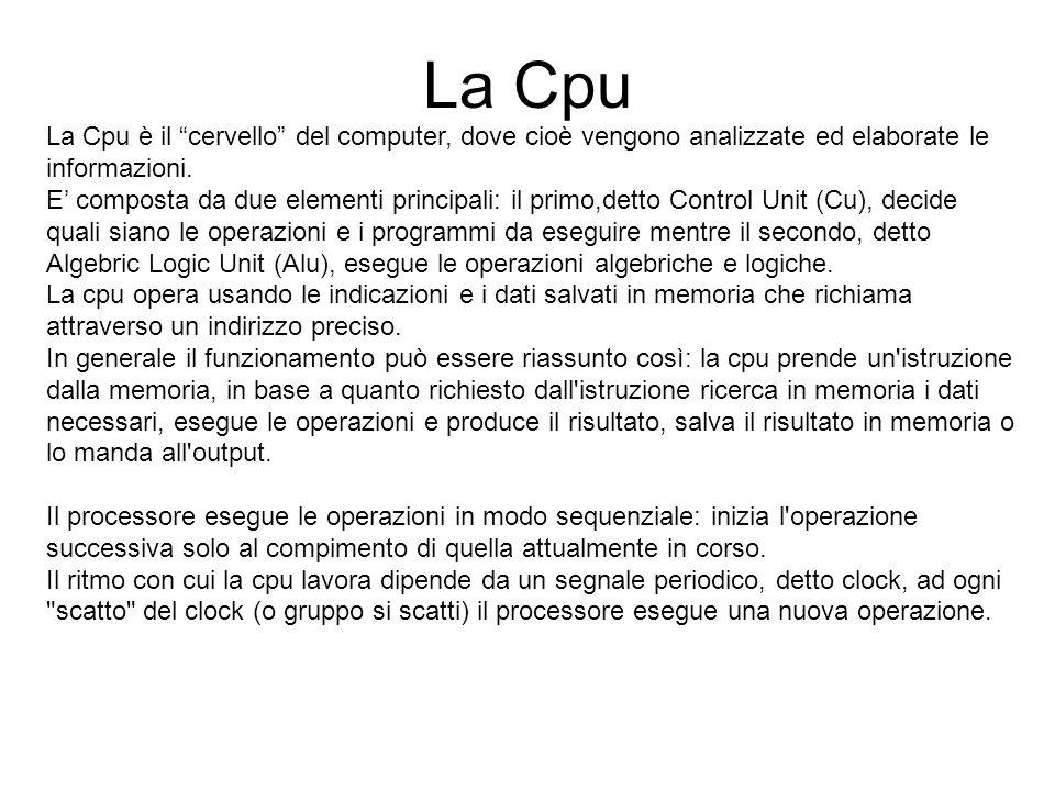 La Cpu La Cpu è il cervello del computer, dove cioè vengono analizzate ed elaborate le informazioni.